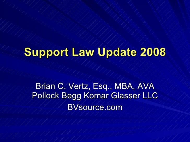 Support Law Update 2008 Brian C. Vertz, Esq., MBA, AVA Pollock Begg Komar Glasser LLC BVsource.com