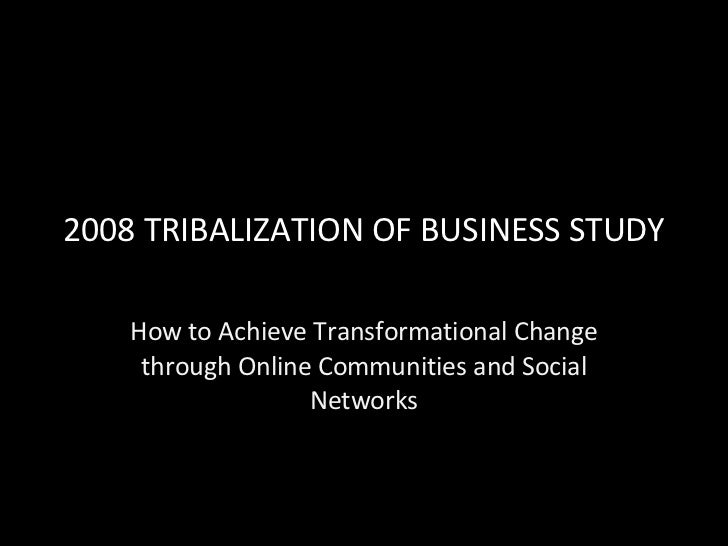 2008 TRIBALIZATION OF BUSINESS STUDY How to Achieve Transformational Change through Online Communities and Social Networks