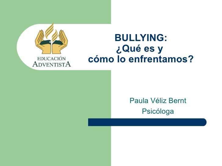 BULLYING:     ¿Qué es ycómo lo enfrentamos?       Paula Véliz Bernt          Psicóloga