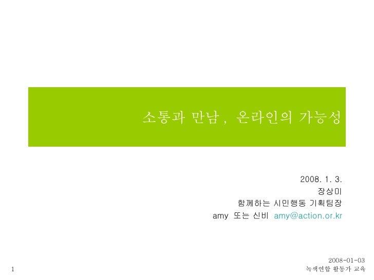 소통과 만남 ,  온라인의 가능성 2008. 1. 3. 장상미 함께하는 시민행동 기획팀장 amy  또는 신비  [email_address]