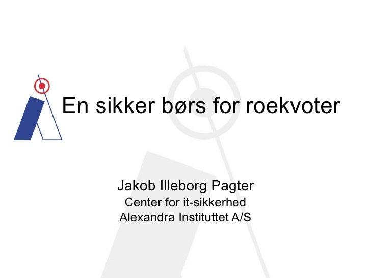 En sikker børs for roekvoter Jakob Illeborg Pagter Center for it-sikkerhed Alexandra Instituttet A/S