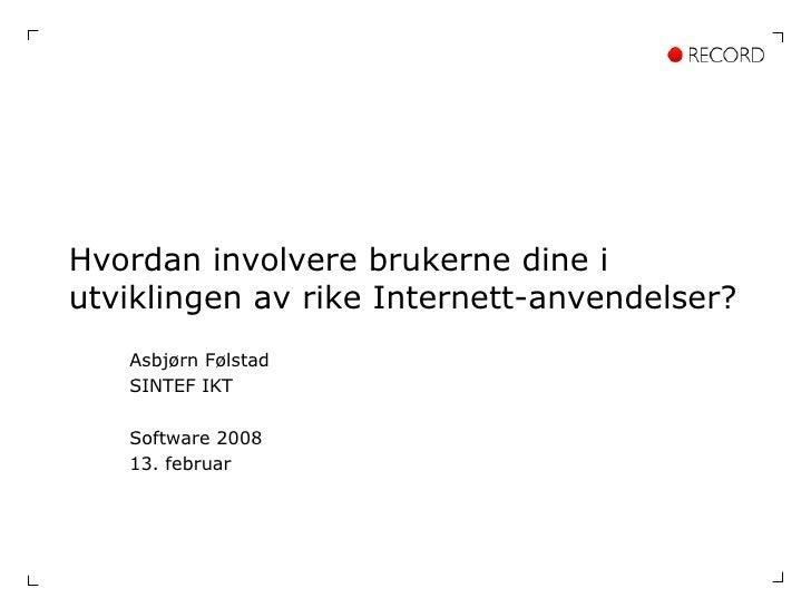 Hvordan involvere brukerne dine i utviklingen av rike Internett-anvendelser? Asbjørn Følstad SINTEF IKT Software 2008 13. ...