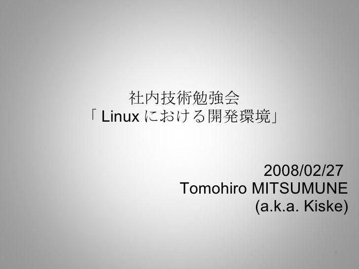 社内技術勉強会 「 Linux における開発環境」 2008/02/27  Tomohiro MITSUMUNE (a.k.a. Kiske)