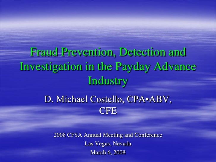 Fraud Prevention, Detection andInvestigation in the Payday Advance               Industry    D. Michael Costello, CPA•ABV,...