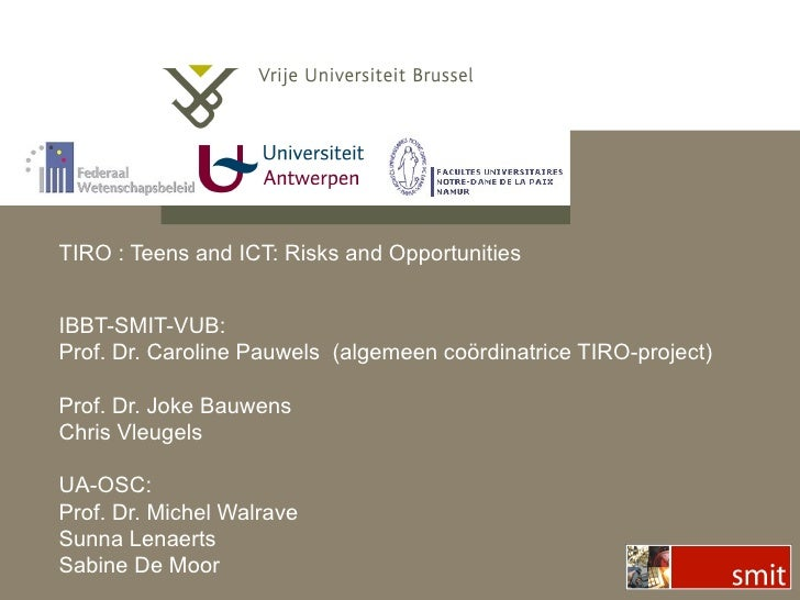 TIRO : Teens and ICT: Risks and Opportunities IBBT-SMIT-VUB: Prof. Dr. Caroline Pauwels  (algemeen co ördinatrice TIRO-pro...