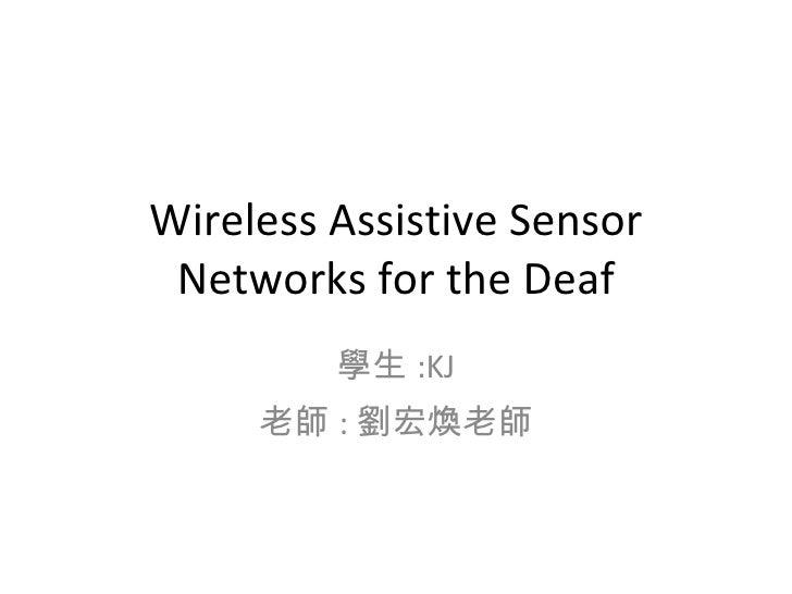 Wireless Assistive Sensor Networks for the Deaf 學生 :KJ 老師 : 劉宏煥老師