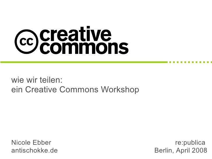 wie wir teilen: ein Creative Commons Workshop     Nicole Ebber                            re:publica antischokke.de       ...