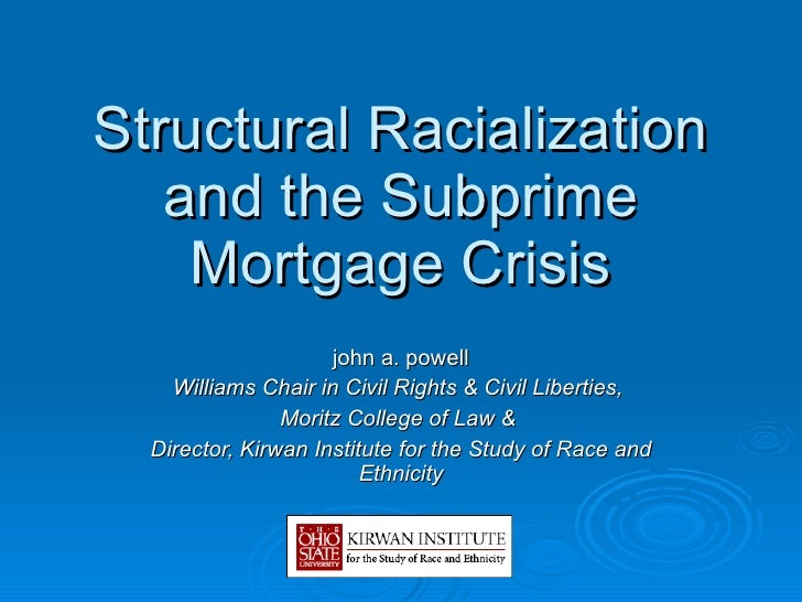 Structural Racialization and the Subprime Mortgage Crisis john a. powell Williams Chair in Civil Rights & Civil Liberties,...