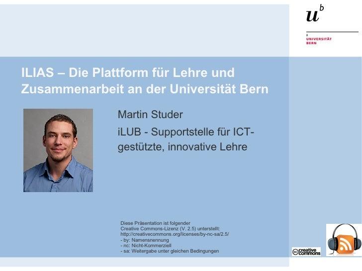 ILIAS – Die Plattform für Lehre und Zusammenarbeit an der Universität Bern <ul><ul><li>Martin Studer </li></ul></ul><ul><u...