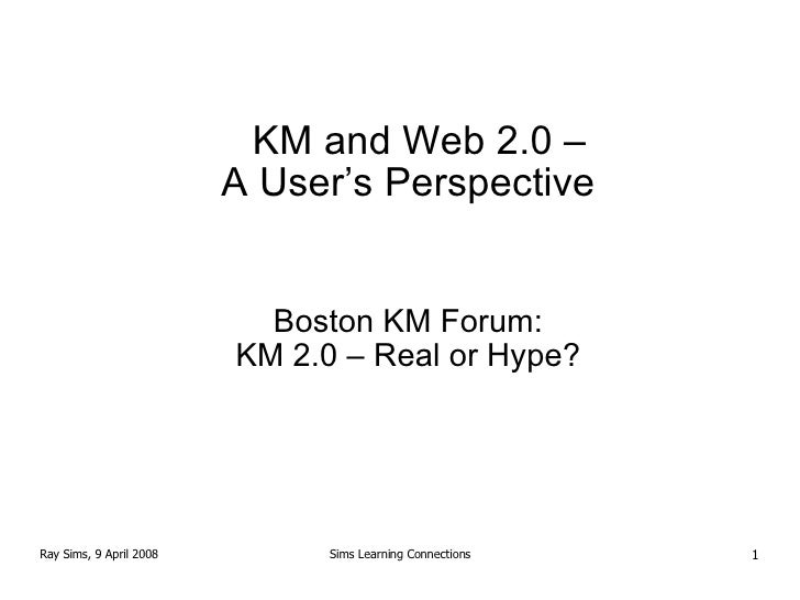<ul><ul><li>KM and Web 2.0  –   </li></ul></ul><ul><ul><li>A User's Perspective </li></ul></ul><ul><ul><li>Boston KM Forum...