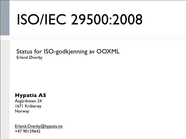 ISO/IEC 29500:2008 Status for ISO-godkjenning av OOXML Erlend Øverby     Hypatia AS Åsgårdveien 24 1671 Kråkerøy Norway   ...