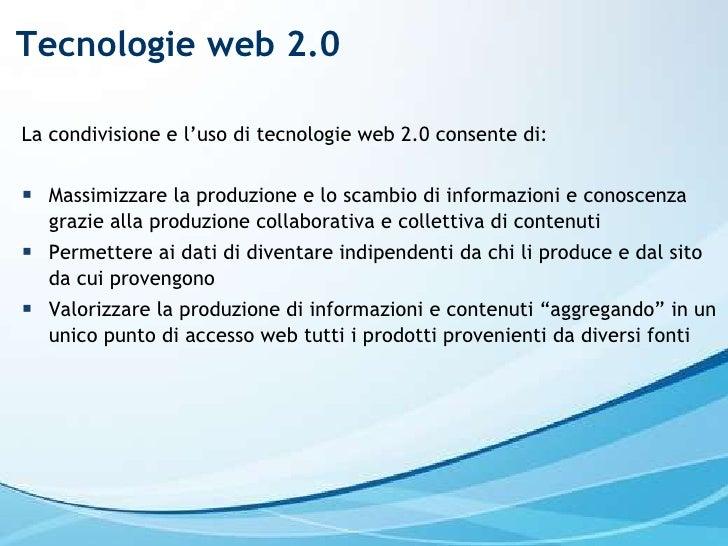 Tecnologie web 2.0 <ul><li>La condivisione e l'uso di tecnologie web 2.0 consente di: </li></ul><ul><li>Massimizzare la pr...