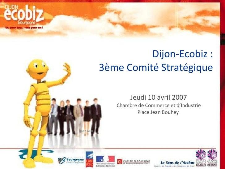 Dijon-Ecobiz : 3ème Comité Stratégique Jeudi 10 avril 2007 Chambre de Commerce et d'Industrie Place Jean Bouhey