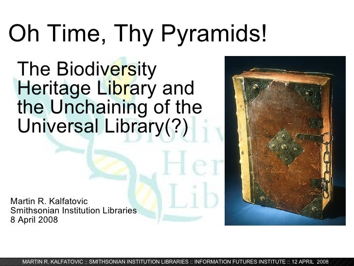 Oh Time, Thy Pyramids! Martin R. Kalfatovic Smithsonian Institution Libraries 8 April 2008 The Biodiversity Heritage Libra...