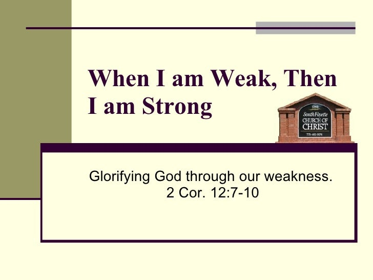 When I am Weak, Then I am Strong Glorifying God through our weakness.  2 Cor. 12:7-10