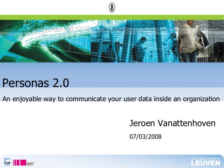 Personas 2.0 <ul><li>Jeroen Vanattenhoven </li></ul>An enjoyable way to communicate your user data inside an organization