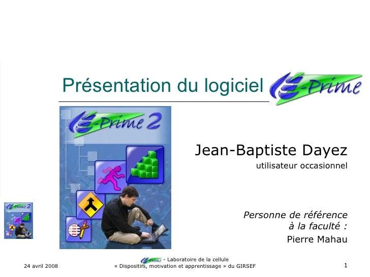 Présentation du logiciel E-Prime Jean-Baptiste Dayez utilisateur occasionnel Personne de référence à la faculté : Pierre M...