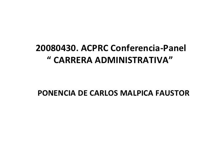 "20080430. ACPRC Conferencia-Panel "" CARRERA ADMINISTRATIVA""  PONENCIA DE CARLOS MALPICA FAUSTOR"
