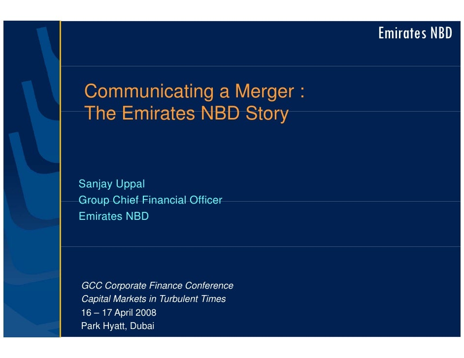 Emirates NBD    Communicating a Merger :  The Emirates NBD Story   Sanjay Uppal Group Chief Financial Officer Emirates NBD...