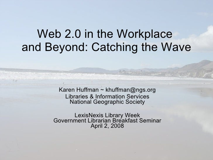 Web 2.0 in the Workplace  and Beyond: Catching the Wave Karen Huffman ~ khuffman@ngs.org Libraries & Information Services ...