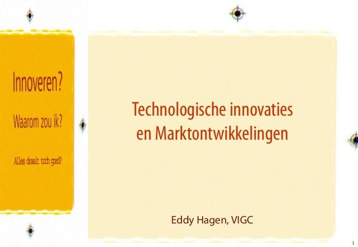 Technologische innovaties en Marktontwikkelingen      Eddy Hagen, VIGC                            1                       ...