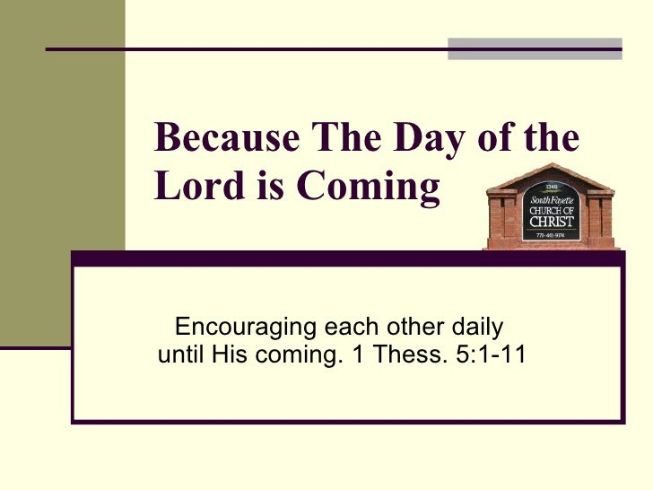 Because The Day of the Lord is Coming Encouraging each other daily  until His coming. 1 Thess. 5:1-11