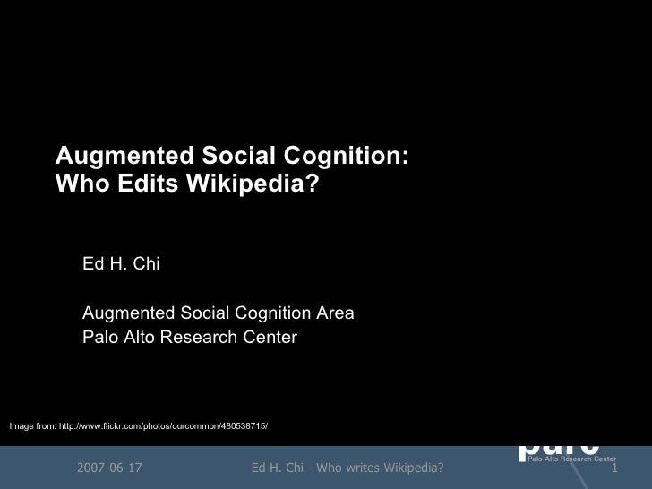 Augmented Social Cognition: Who Edits Wikipedia? Ed H. Chi Augmented Social Cognition Area Palo Alto Research Center 2007-...
