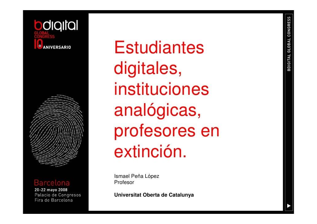 Estudiantes digitales, instituciones analógicas, profesores en extinción. Ismael Peña López Profesor  Universitat Oberta d...