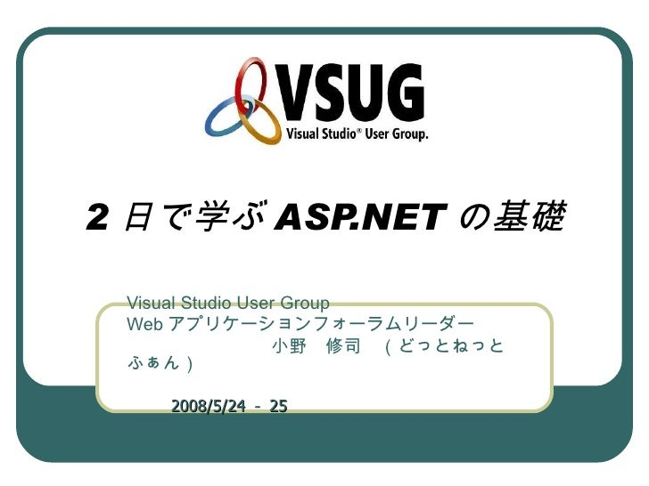 2 日で学ぶ ASP.NET の基礎 Visual Studio User Group Web アプリケーションフォーラムリーダー         小野 修司 (どっとねっと ふぁん)                        2008/5...