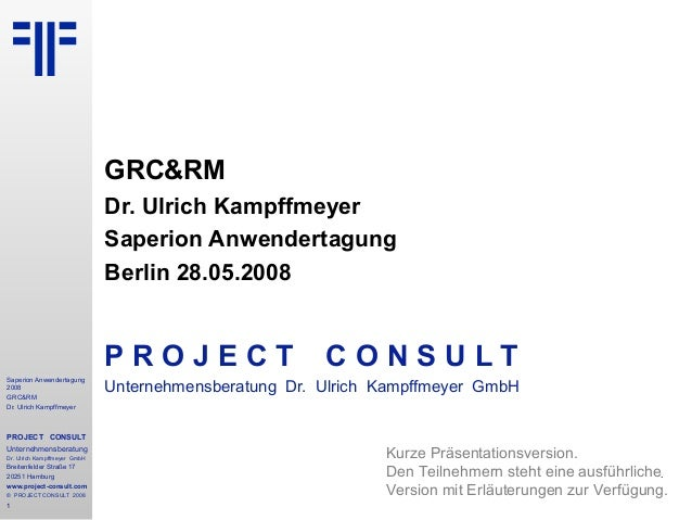 Saperion Anwendertagung 2008 GRC&RM Dr. Ulrich Kampffmeyer PROJECT CONSULT Unternehmensberatung Dr. Ulrich Kampffmeyer Gmb...