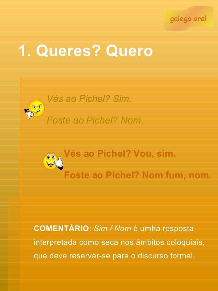 1. Queres? Quero Vés ao Pichel? Sim.   Foste ao Pichel? Nom.   Vés ao Pichel? Vou, sim. Foste ao Pichel? Nom fum, nom.   C...