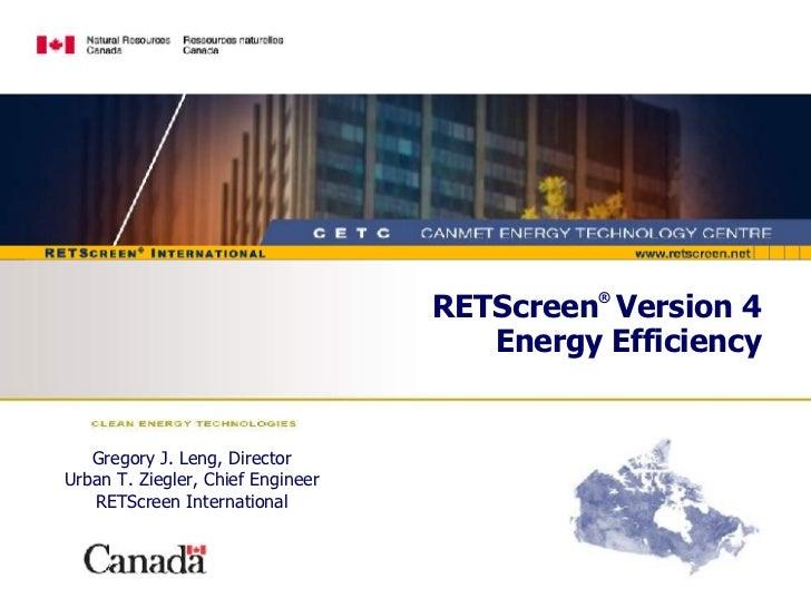 RETScreen ®   Version 4 Energy Efficiency Gregory J. Leng, Director Urban T. Ziegler, Chief Engineer RETScreen International