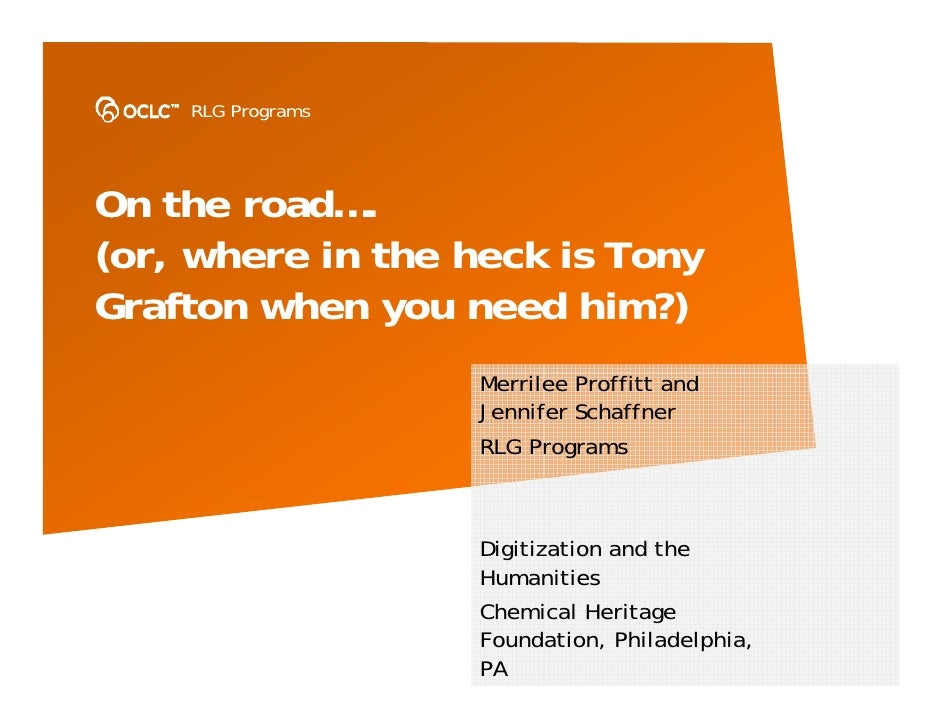 RLG Programs     On the road…. (or, where in the heck is Tony Grafton when you need him?)                    Merrilee Prof...