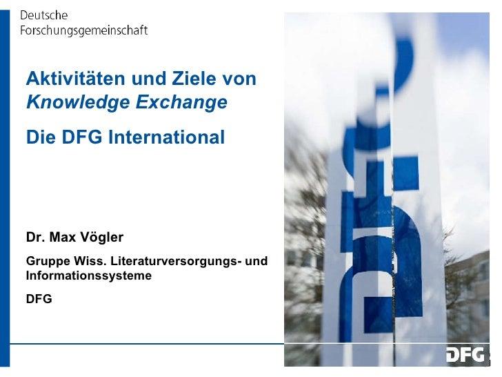 Aktivitäten und Ziele von  Knowledge Exchange Die DFG International  Dr. Max Vögler Gruppe Wiss. Literaturversorgungs- und...