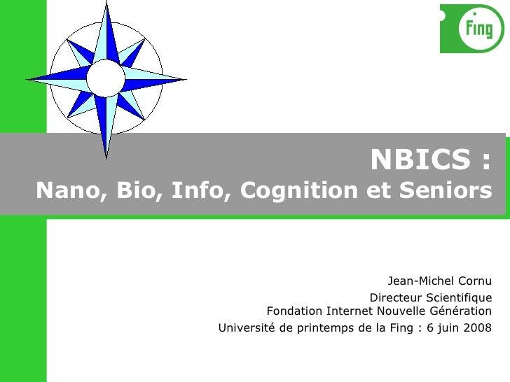 NBICS : Nano, Bio, Info, Cognition et Seniors Jean-Michel Cornu Directeur Scientifique Fondation Internet Nouvelle Générat...