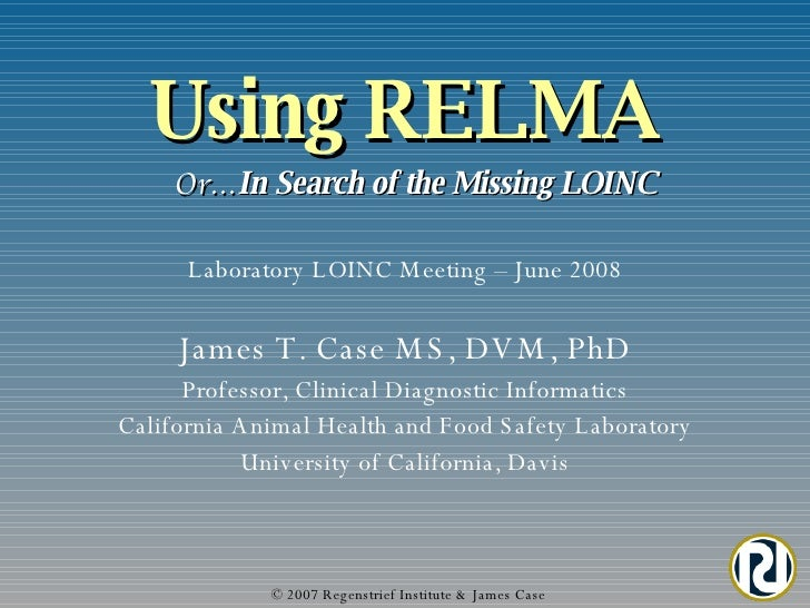 Using RELMA   Or… In Search of the Missing LOINC © 2007 Regenstrief Institute & James Case James T. Case MS, DVM, PhD Prof...
