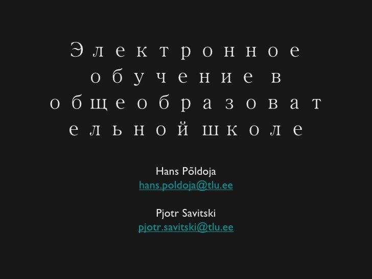 Электронное обучение в общеобразовательной школе <ul><li>Hans Põldoja </li></ul><ul><li>[email_address] </li></ul><ul><li>...