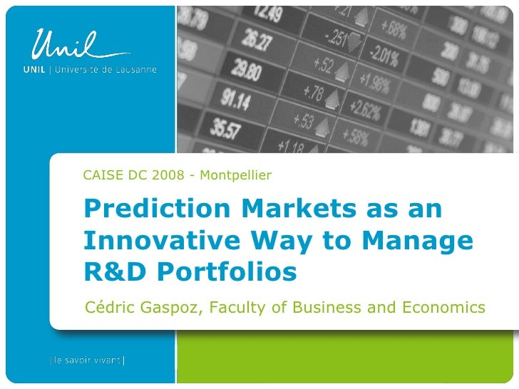 CAISE DC 2008 - Montpellier  Prediction Markets as an Innovative Way to Manage R&D Portfolios Cédric Gaspoz, Faculty of Bu...