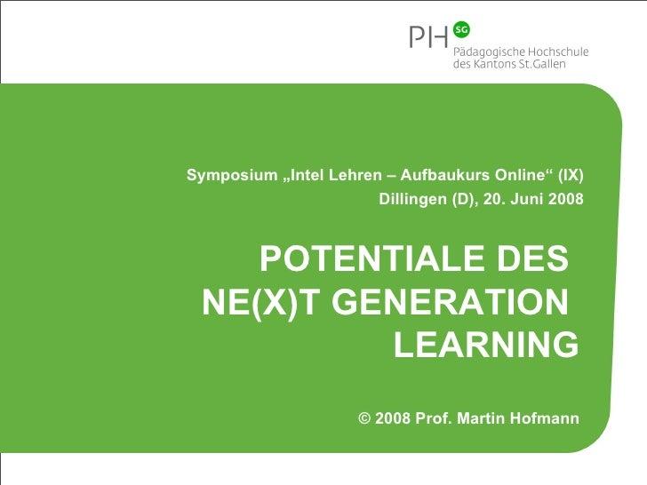 "POTENTIALE DES  NE(X)T GENERATION  LEARNING © 2008 Prof. Martin Hofmann Symposium ""Intel Lehren – Aufbaukurs Online"" (IX) ..."