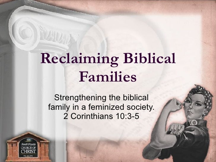 Reclaiming Biblical Families Strengthening the biblical  family in a feminized society.  2 Corinthians 10:3-5