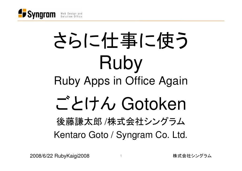 さらに仕事に使う            Ruby          Ruby Apps in Office Again           ごとけん Gotoken          後藤謙太郎 /株式会社シングラム          Kent...