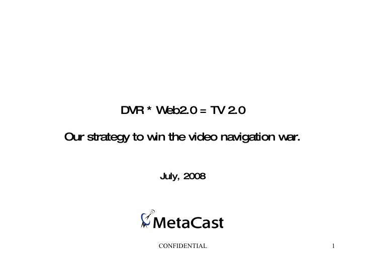 DVR * Web2.0 = TV 2.0 Our strategy to win the video navigation war. July, 2008 CONFIDENTIAL