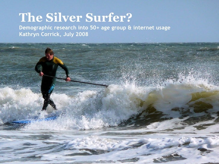 The Silver Surfer? Demographic research into 50+ age group & internet usage Kathryn Corrick, July 2008