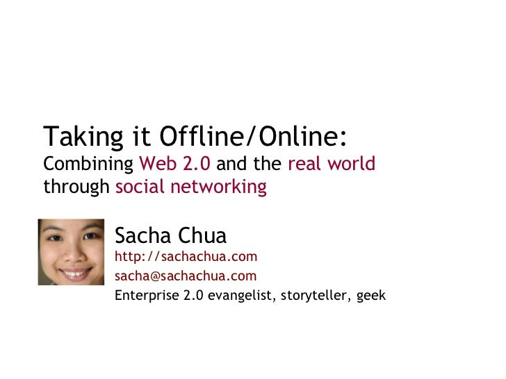 Taking it Offline/Online: Combining  Web 2.0  and the  real world  through  social networking Sacha Chua  http://sachachua...