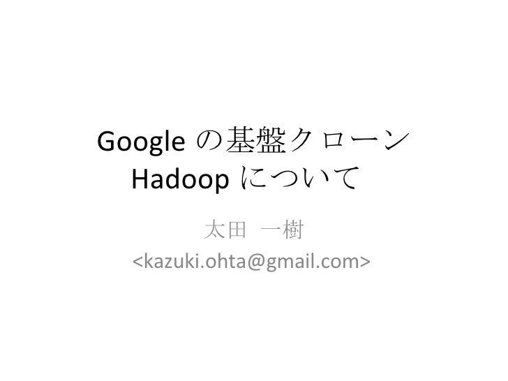 Google の基盤クローン Hadoop について  太田 一樹 <kazuki.ohta@gmail.com>