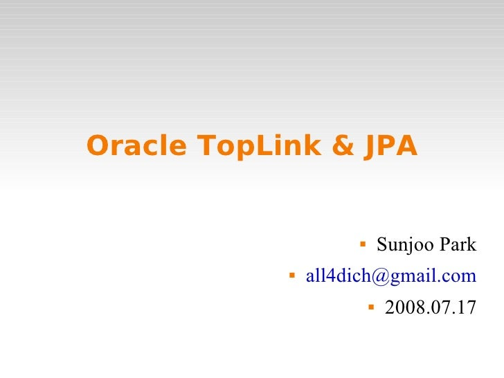 Oracle TopLink & JPA <ul><li>Sunjoo Park </li></ul><ul><li>[email_address] </li></ul><ul><li>2008.07.17 </li></ul>