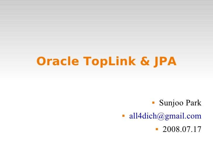 Oracle TopLink & JPA <ul><li>Sunjoo Park </li></ul><ul><li>[email_address] </li></ul><ul><li>2008.07.17 </li></ul>