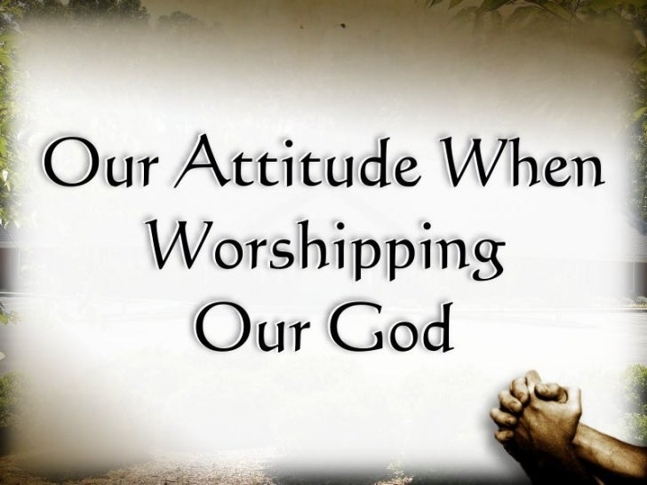 Our Attitude When Worshiping Our God