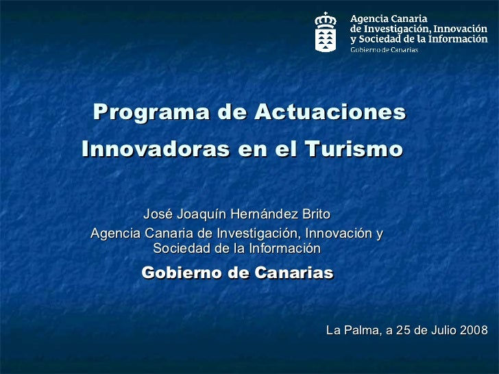 Programa de Actuaciones Innovadoras en el Turismo  José Joaquín Hernández Brito Agencia Canaria de Investigación, Innovaci...