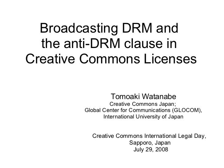 Broadcasting DRM and  the anti-DRM clause inCreative Commons Licenses                 Tomoaki Watanabe                  Cr...